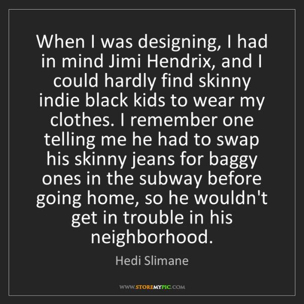 Hedi Slimane: When I was designing, I had in mind Jimi Hendrix, and...