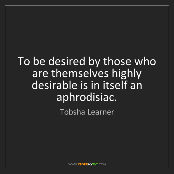 Tobsha Learner: To be desired by those who are themselves highly desirable...