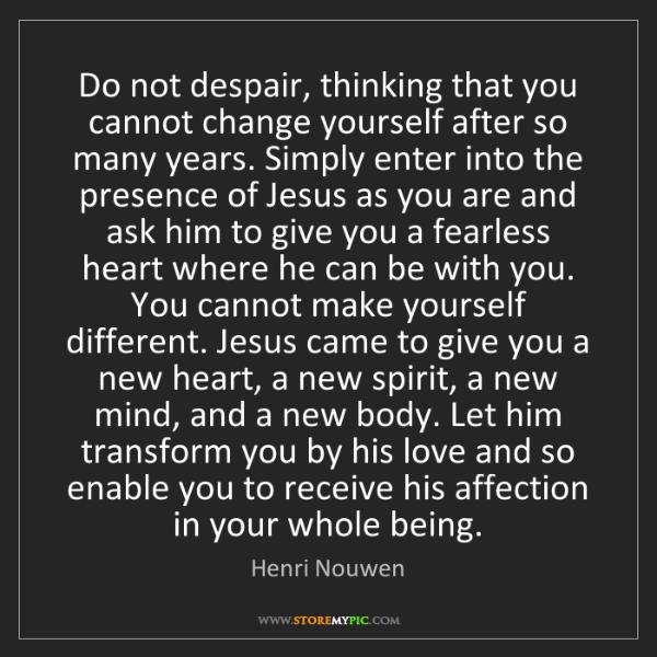 Henri Nouwen: Do not despair, thinking that you cannot change yourself...