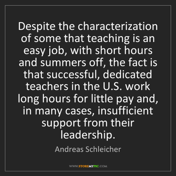 Andreas Schleicher: Despite the characterization of some that teaching is...