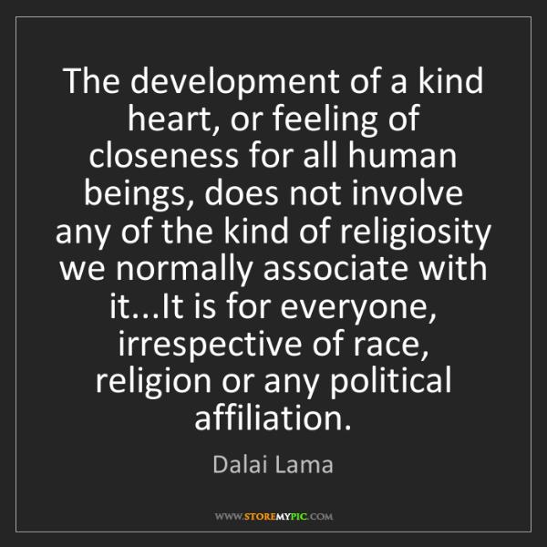 Dalai Lama: The development of a kind heart, or feeling of closeness...