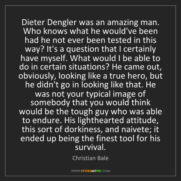 Christian Bale: Dieter Dengler was an amazing man. Who knows what he...