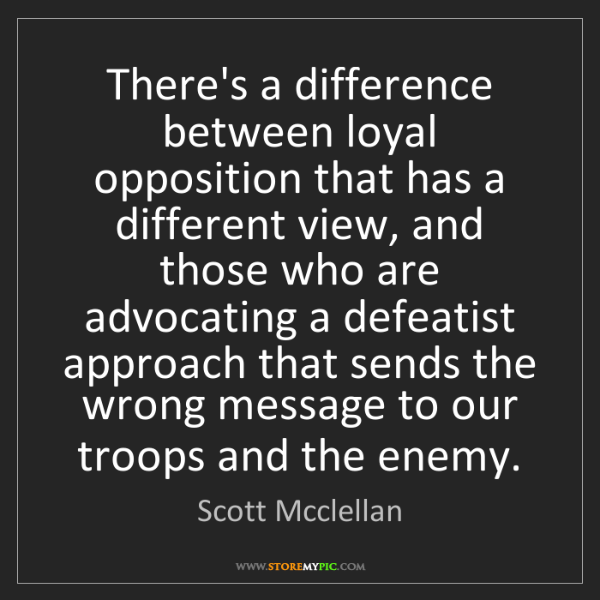 Scott Mcclellan: There's a difference between loyal opposition that has...