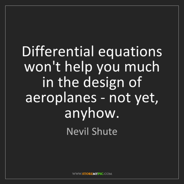 Nevil Shute: Differential equations won't help you much in the design...