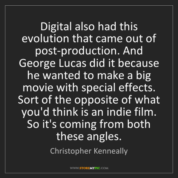 Christopher Kenneally: Digital also had this evolution that came out of post-production....