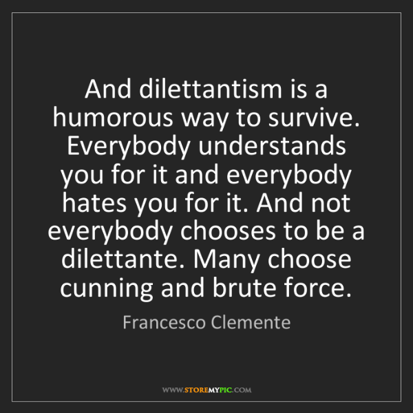 Francesco Clemente: And dilettantism is a humorous way to survive. Everybody...