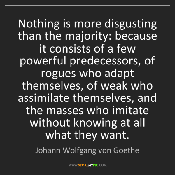 Johann Wolfgang von Goethe: Nothing is more disgusting than the majority: because...