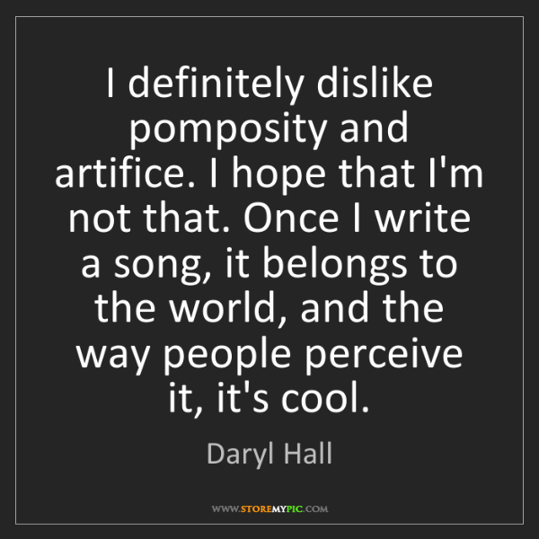 Daryl Hall: I definitely dislike pomposity and artifice. I hope that...