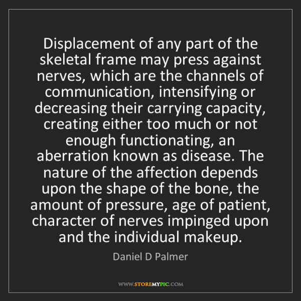 Daniel D Palmer: Displacement of any part of the skeletal frame may press...