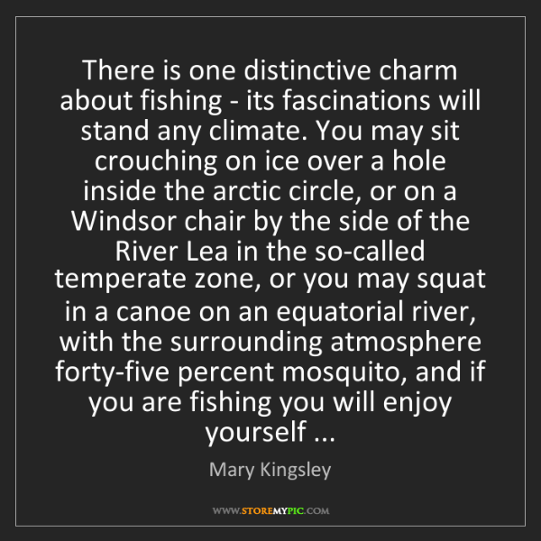 Mary Kingsley: There is one distinctive charm about fishing - its fascinations...