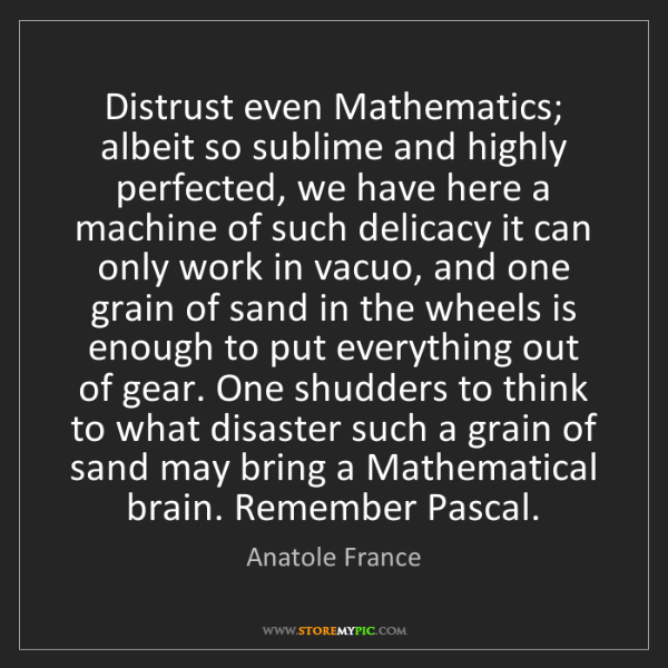 Anatole France: Distrust even Mathematics; albeit so sublime and highly...