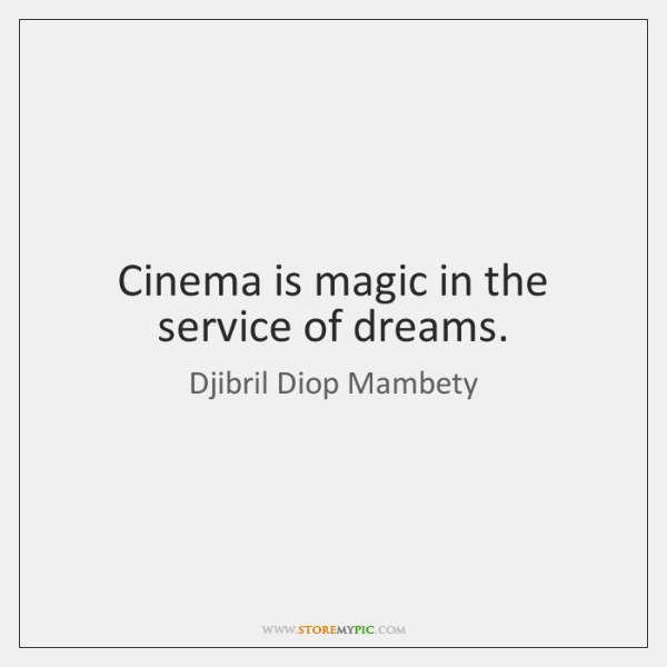 Cinema is magic in the service of dreams.