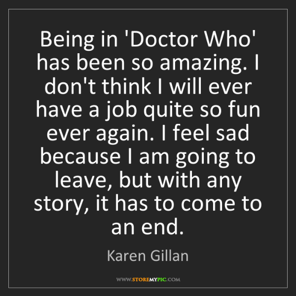Karen Gillan: Being in 'Doctor Who' has been so amazing. I don't think...