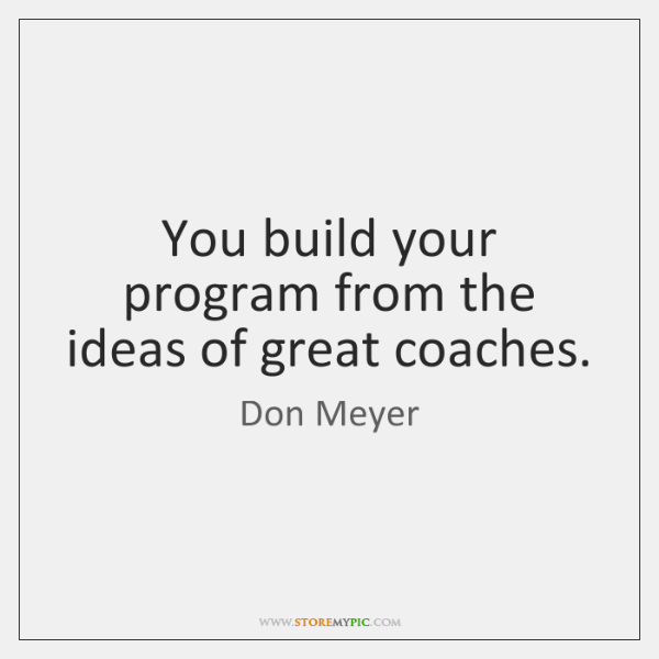 You build your program from the ideas of great coaches.