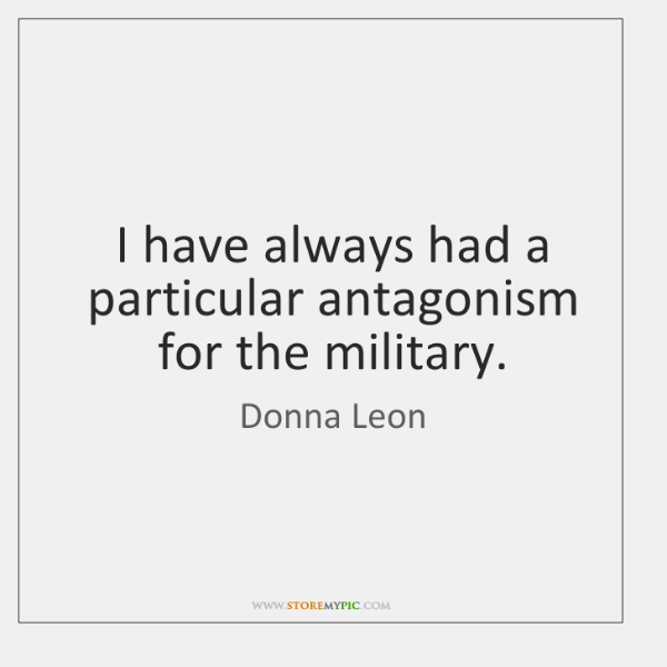 I have always had a particular antagonism for the military.