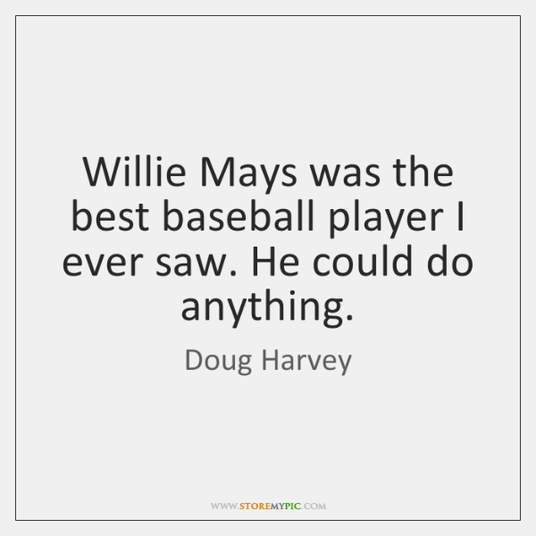 Willie Mays was the best baseball player I ever saw. He could ...