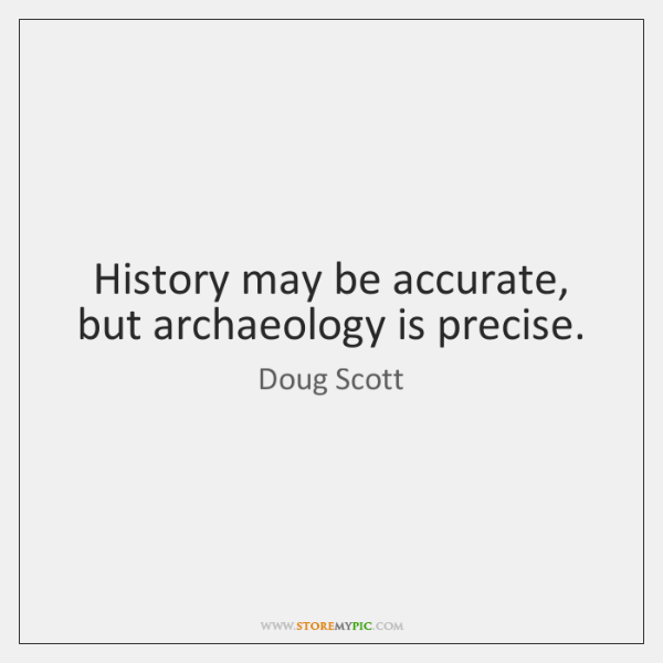 History may be accurate, but archaeology is precise.