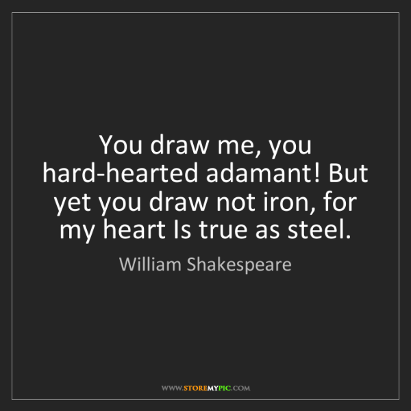 William Shakespeare: You draw me, you hard-hearted adamant! But yet you draw...