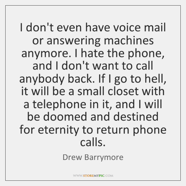 I don't even have voice mail or answering machines anymore. I hate ...