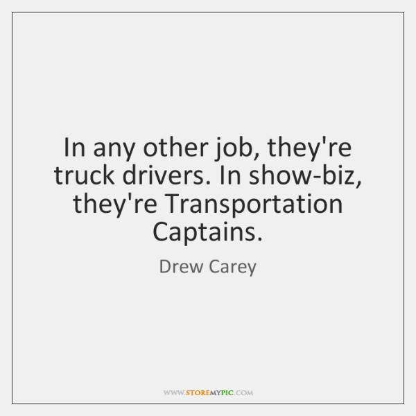 In any other job, they're truck drivers. In show-biz, they're Transportation Captains.