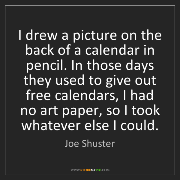 Joe Shuster: I drew a picture on the back of a calendar in pencil....