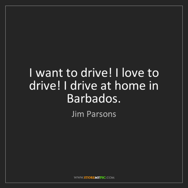 Jim Parsons: I want to drive! I love to drive! I drive at home in...