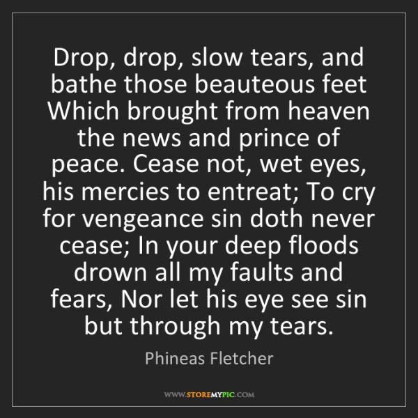 Phineas Fletcher: Drop, drop, slow tears, and bathe those beauteous feet...