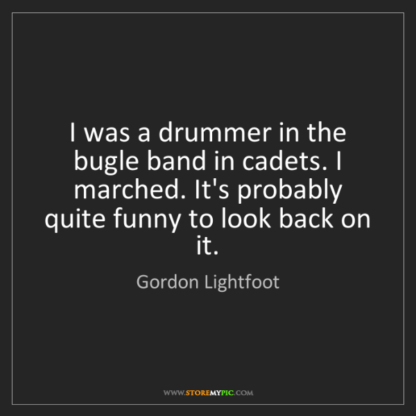 Gordon Lightfoot: I was a drummer in the bugle band in cadets. I marched....