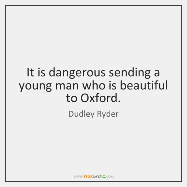 It is dangerous sending a young man who is beautiful to Oxford.