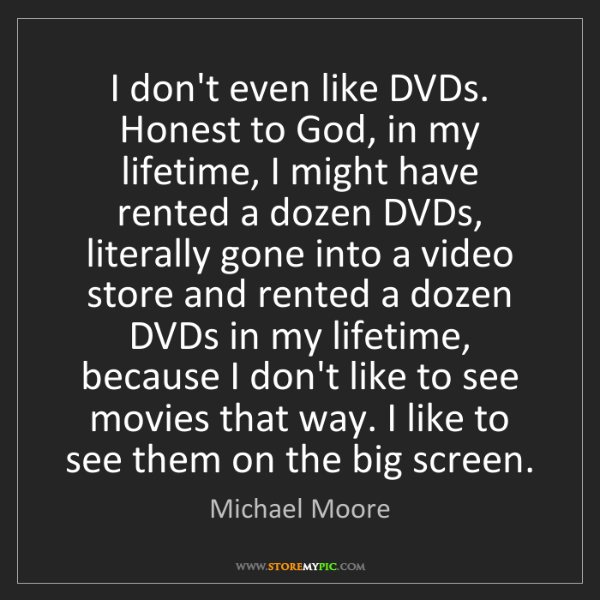Michael Moore: I don't even like DVDs. Honest to God, in my lifetime,...