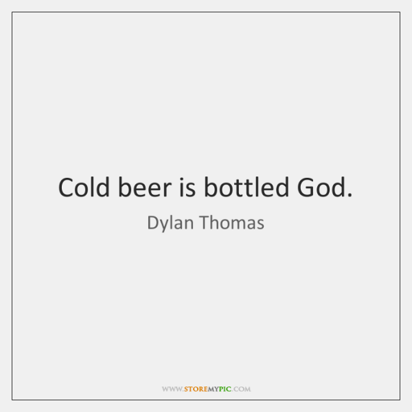 Cold beer is bottled God.