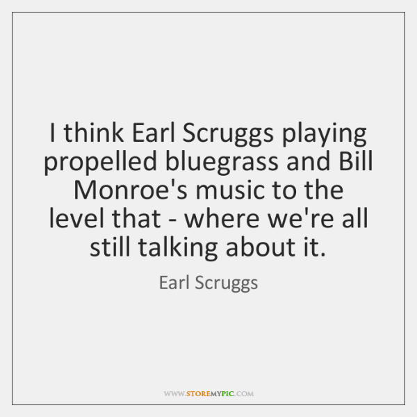 I think Earl Scruggs playing propelled bluegrass and Bill Monroe's music to ...
