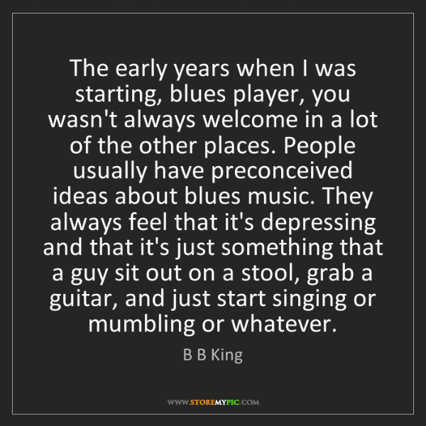 B B King: The early years when I was starting, blues player, you...
