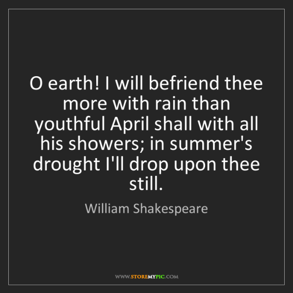 William Shakespeare: O earth! I will befriend thee more with rain than youthful...