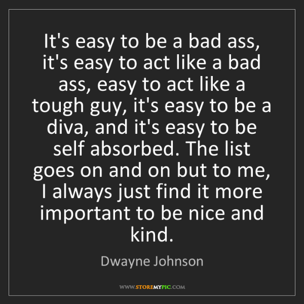 Dwayne Johnson: It's easy to be a bad ass, it's easy to act like a bad...