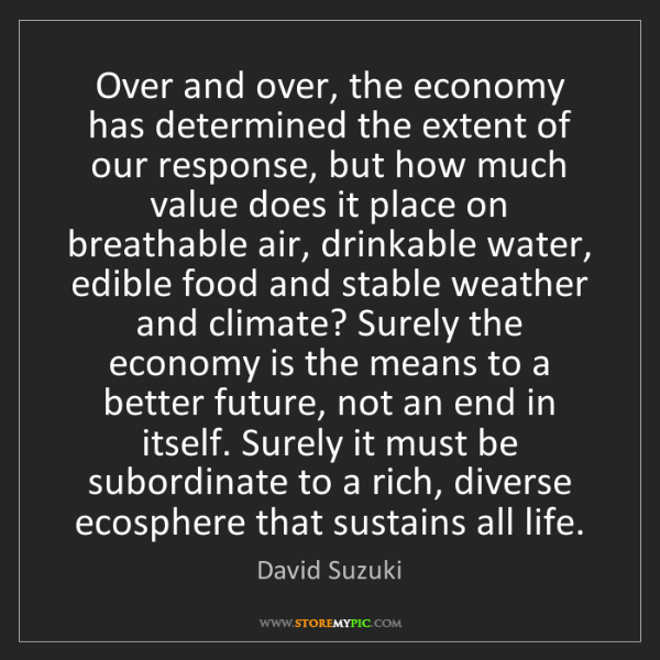 David Suzuki: Over and over, the economy has determined the extent...