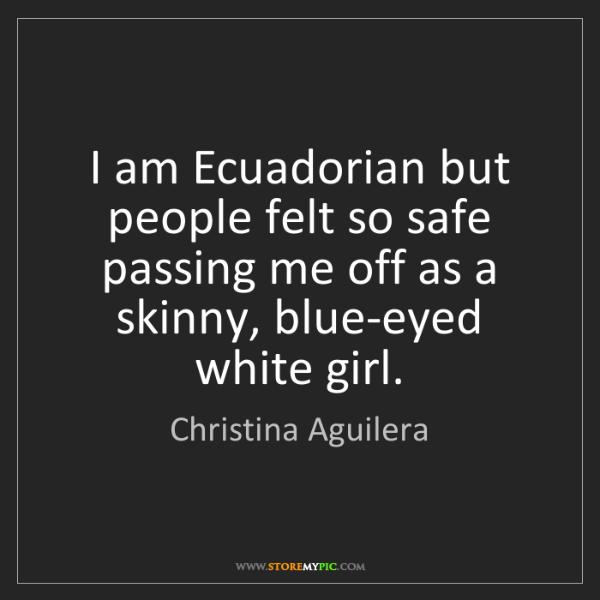 Christina Aguilera: I am Ecuadorian but people felt so safe passing me off...