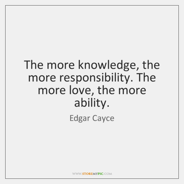 The more knowledge, the more responsibility  The more love
