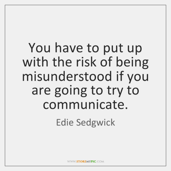 You have to put up with the risk of being misunderstood if ...