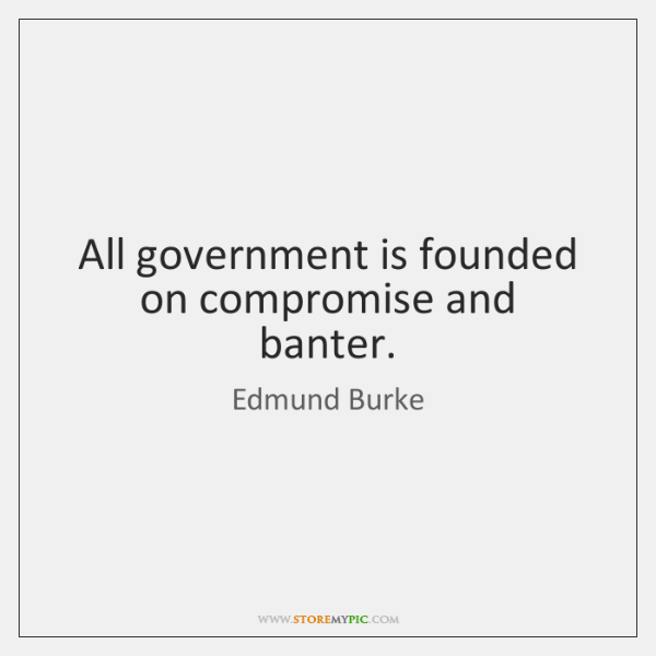 All government is founded on compromise and banter.
