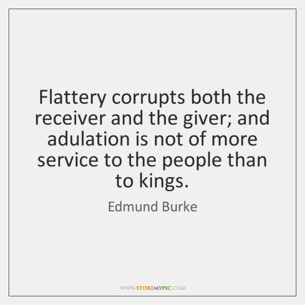 Flattery corrupts both the receiver and the giver; and adulation is not ...