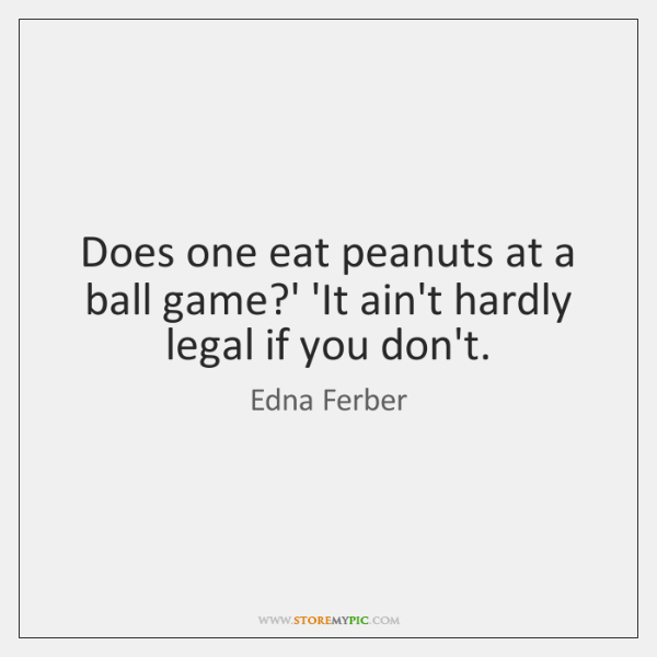 Does one eat peanuts at a ball game?' 'It ain't hardly ...