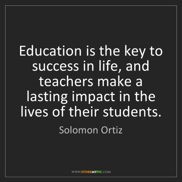 Success Quotes For Students: Solomon Ortiz: Education Is The Key To Success In Life