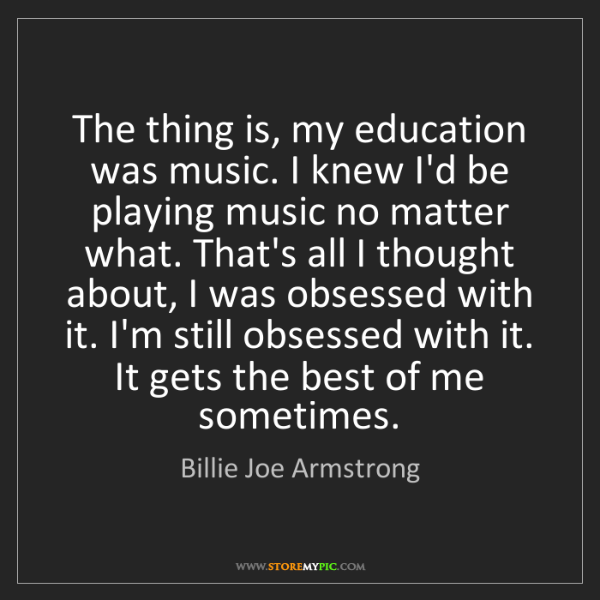 Billie Joe Armstrong: The thing is, my education was music. I knew I'd be playing...