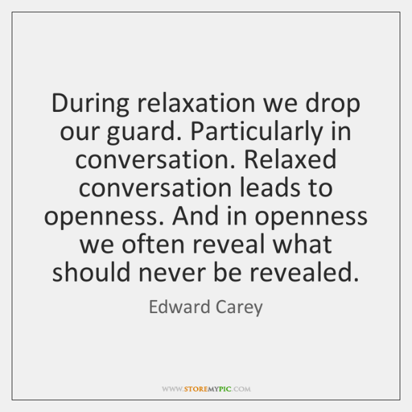During relaxation we drop our guard. Particularly in conversation. Relaxed conversation leads ...