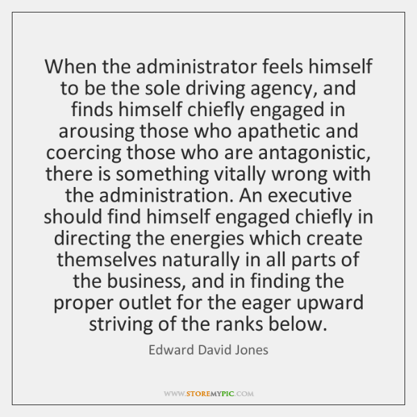 When the administrator feels himself to be the sole driving agency, and ...