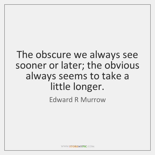 The obscure we always see sooner or later; the obvious always seems ...