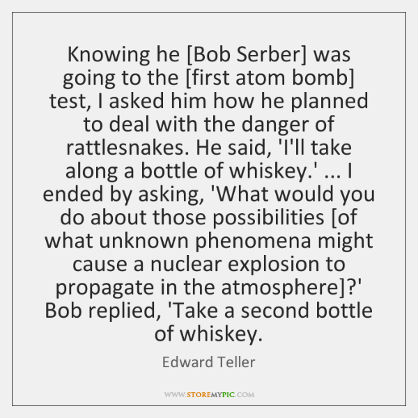 Knowing he [Bob Serber] was going to the [first atom bomb] test, ...