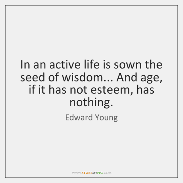 In an active life is sown the seed of wisdom... And age, ...