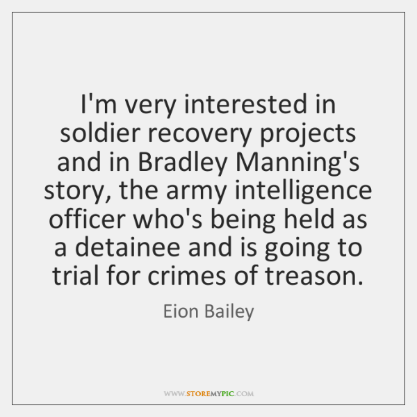 I'm very interested in soldier recovery projects and in Bradley Manning's story, ...
